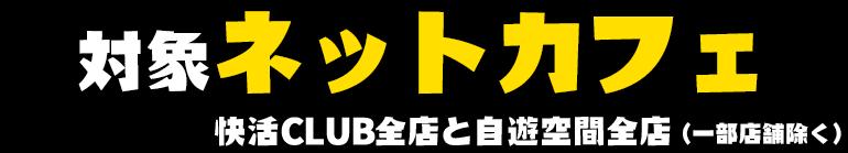 対象ネットカフェ 快活CLUB全店と自遊空間全店