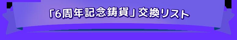 「6周年記念鋳貨」交換リスト