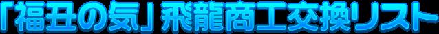「福丑の気」飛龍商工交換リスト