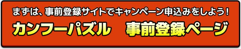 まずは、事前登録サイトでキャンペーン申込みをしよう! カンフーパズル 事前登録ページ