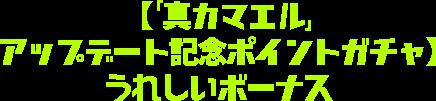 【「真カマエル」アップデート記念ポイントガチャ】 うれしいボーナス