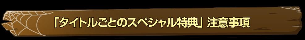 「タイトルごとのスペシャル特典」 注意事項