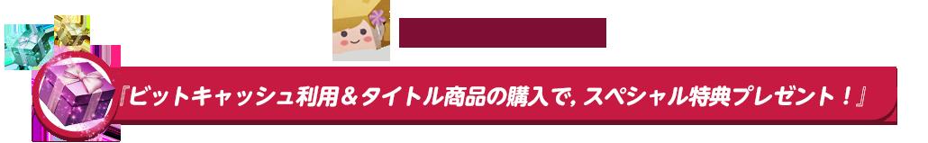 『ビットキャッシュ利用&タイトル商品の購入で、<br>スペシャル特典プレゼント!』