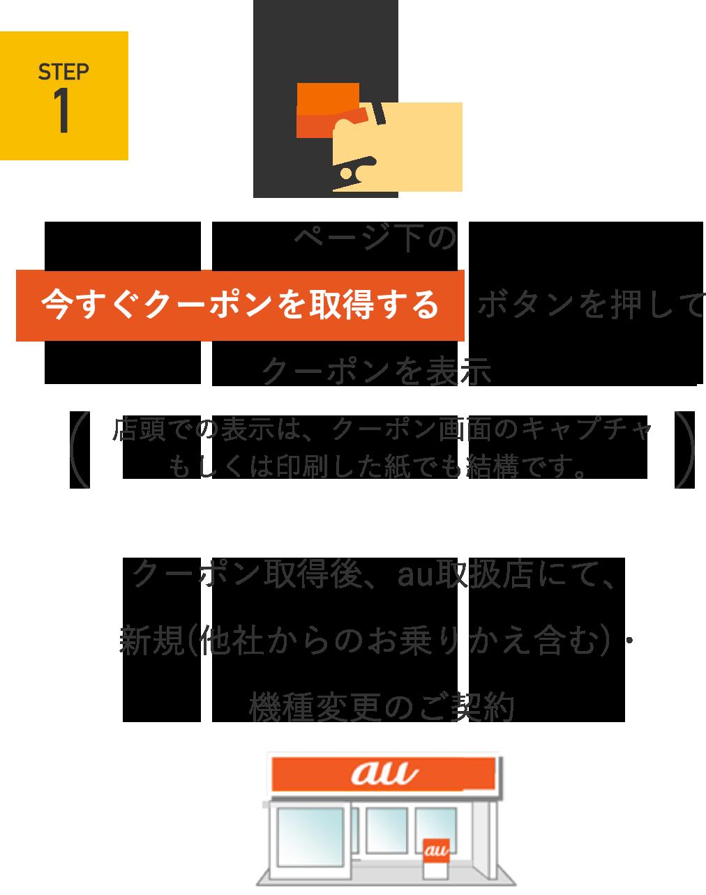 STEP1 ページ下の[今すぐクーポンを取得する]ボタンを押してクーポンを表示(店頭での表示は、クーポン画面のキャプチャもしくは印刷した紙でも結構です。)クーポン取得後、au取扱店にて、新規(他社からの乗りかえ含む)・機種変更のご契約
