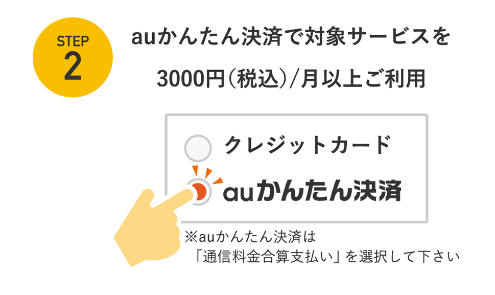 STEP2 auかんたん決済で対象サービスを3,000円(税込)/月以上ご利用 ※auかんたん決済は「通信料金合算支払い」を選択して下さい