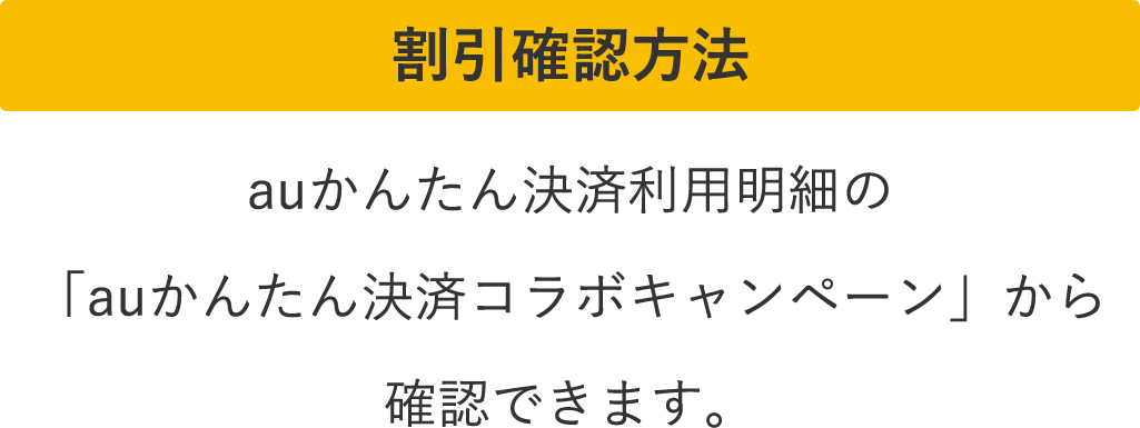 割引確認方法 auかんたん決済利用明細の「auかんたん決済コラボキャンペーン」から確認できます。