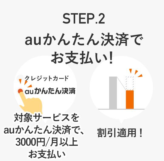 STEP.2 auかんたん決済でお支払い! [対象サービスをauかんたん決済で、3,000円/月以上お支払い][割引適用!]