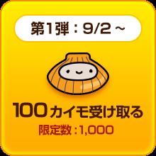 第一弾:9/2~ 100カイモを受け取る 限定数:1,000