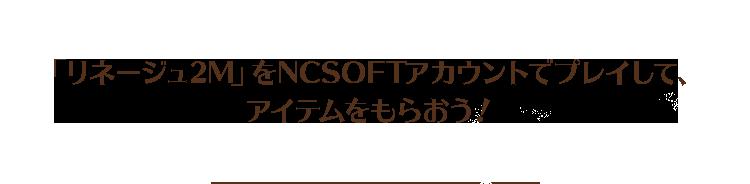 「リネージュ2M」をNCSOFTアカウントでプレイして、アイテムをもらおう!