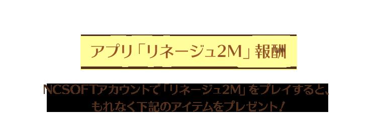 【アプリ「リネージュ2M」報酬】NCSOFTアカウントで「リネージュ2M」をプレイすると、もれなく下記のアイテムをプレゼント!