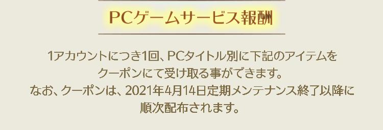 【PCゲームサービス報酬】1アカウントにつき1回、PCタイトル別に下記のアイテムをクーポンにて受け取る事ができます。なお、クーポンは、2021年4月14日定期メンテナンス終了以降に順次配布されます。