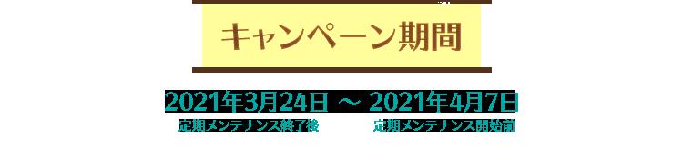 【キャンペーン期間】2021年3月24日定期メンテナンス終了後 ~ 2021年4月7日定期メンテナンス開始前