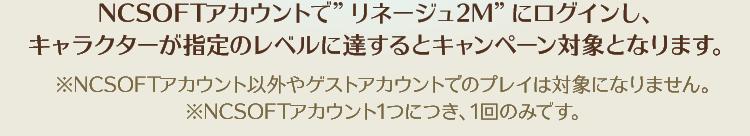 """NCSOFTアカウントで""""リネージュ2M""""にログインし、キャラクターが指定のレベルに達するとキャンペーン対象となります。"""