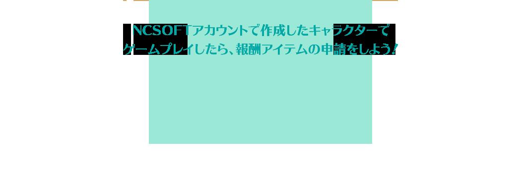 NCSOFTアカウントで作成したキャラクターでゲームプレイしたら、報酬アイテムの申請をしよう!