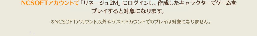 NCSOFTアカウントで「リネージュ2M」にログインし、作成したキャラクターでゲームをプレイすると対象になります。