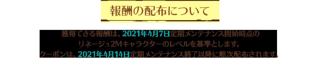 【報酬の配布について】獲得できる報酬は、2021年4月7日定期メンテナンス開始時点のリネージュ2Mキャラクターのレベルを基準とします。クーポンは、2021年4月14日定期メンテナンス終了以降に順次配布されます。