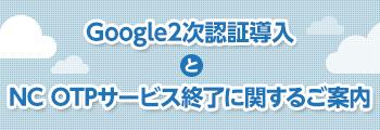 Google2次認証導入とNC OTPサービス終了に関するご案内
